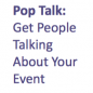 Pop Talk Get people talking about event